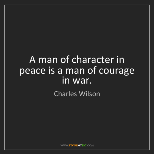 Charles Wilson: A man of character in peace is a man of courage in war.