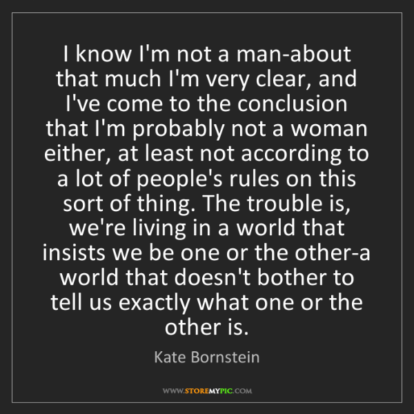 Kate Bornstein: I know I'm not a man-about that much I'm very clear,...