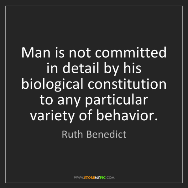 Ruth Benedict: Man is not committed in detail by his biological constitution...