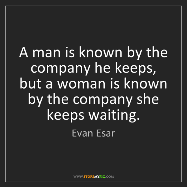 Evan Esar: A man is known by the company he keeps, but a woman is...