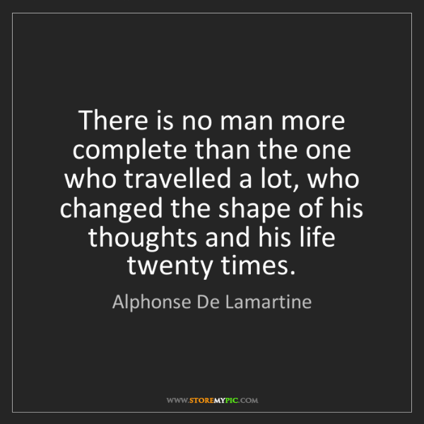 Alphonse De Lamartine: There is no man more complete than the one who travelled...
