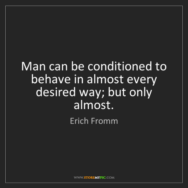 Erich Fromm: Man can be conditioned to behave in almost every desired...