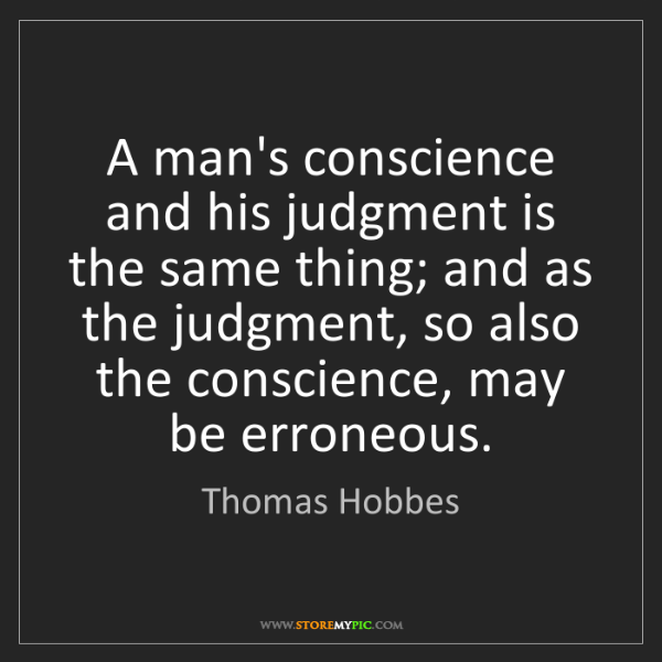Thomas Hobbes: A man's conscience and his judgment is the same thing;...