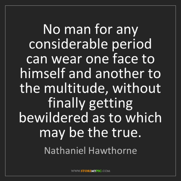 Nathaniel Hawthorne: No man for any considerable period can wear one face...