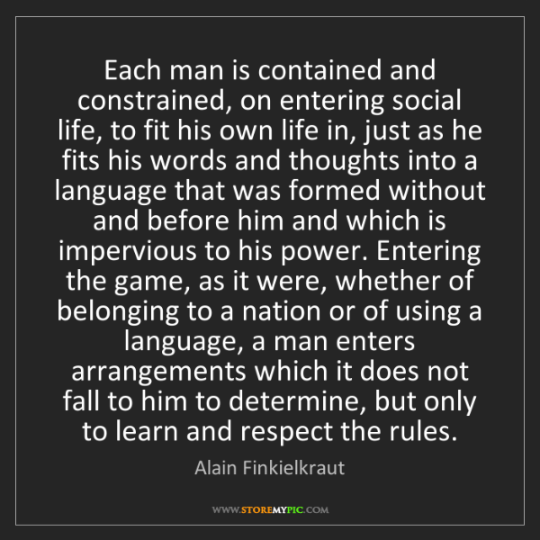 Alain Finkielkraut: Each man is contained and constrained, on entering social...