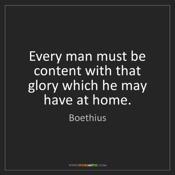 Boethius: Every man must be content with that glory which he may...