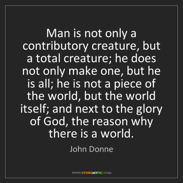 John Donne: Man is not only a contributory creature, but a total...