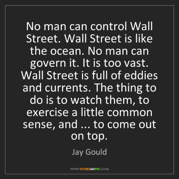 Jay Gould: No man can control Wall Street. Wall Street is like the...
