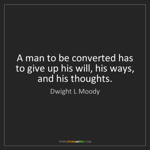 Dwight L Moody: A man to be converted has to give up his will, his ways,...