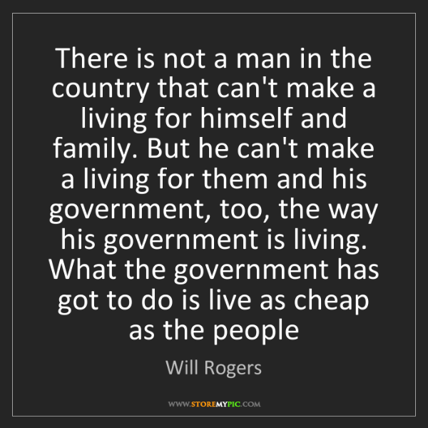 Will Rogers: There is not a man in the country that can't make a living...