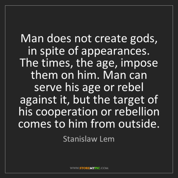 Stanislaw Lem: Man does not create gods, in spite of appearances. The...