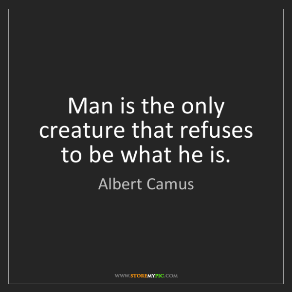 Albert Camus: Man is the only creature that refuses to be what he is.