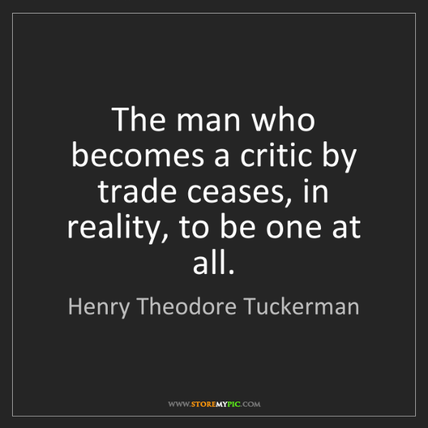 Henry Theodore Tuckerman: The man who becomes a critic by trade ceases, in reality,...