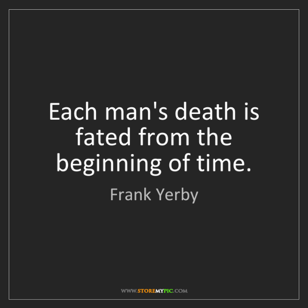 Frank Yerby: Each man's death is fated from the beginning of time.