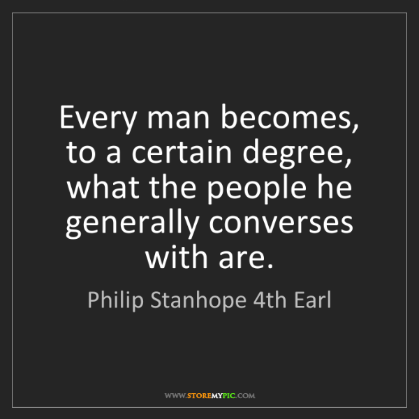 Philip Stanhope 4th Earl: Every man becomes, to a certain degree, what the people...