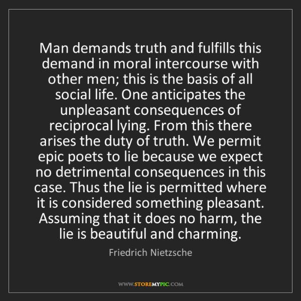 Friedrich Nietzsche: Man demands truth and fulfills this demand in moral intercourse...