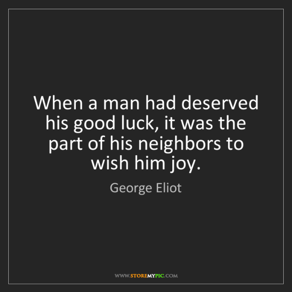 George Eliot: When a man had deserved his good luck, it was the part...