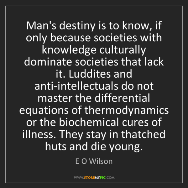 E O Wilson: Man's destiny is to know, if only because societies with...