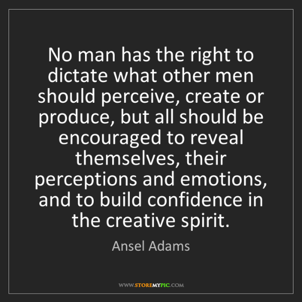 Ansel Adams: No man has the right to dictate what other men should...