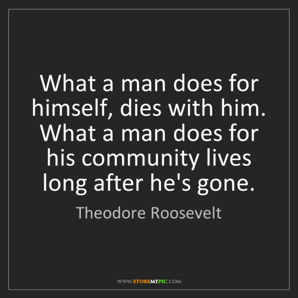 Theodore Roosevelt: What a man does for himself, dies with him. What a man...
