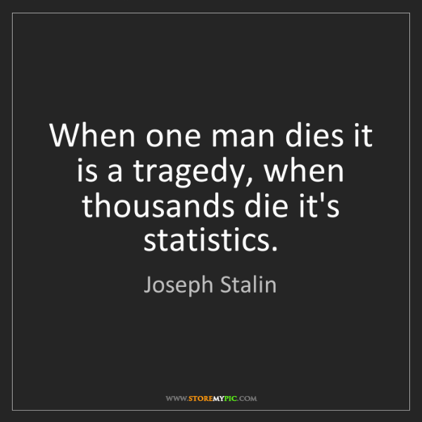 Joseph Stalin: When one man dies it is a tragedy, when thousands die...