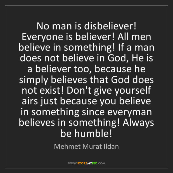Mehmet Murat Ildan: No man is disbeliever! Everyone is believer! All men...
