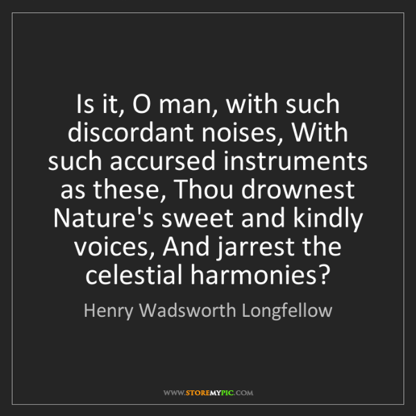 Henry Wadsworth Longfellow: Is it, O man, with such discordant noises, With such...