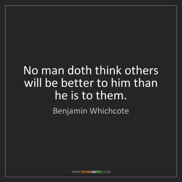 Benjamin Whichcote: No man doth think others will be better to him than he...