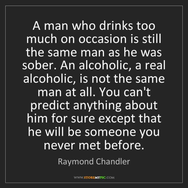 Raymond Chandler: A man who drinks too much on occasion is still the same...