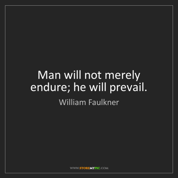 William Faulkner: Man will not merely endure; he will prevail.