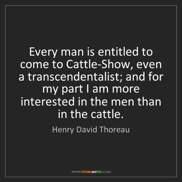 Henry David Thoreau: Every man is entitled to come to Cattle-Show, even a...
