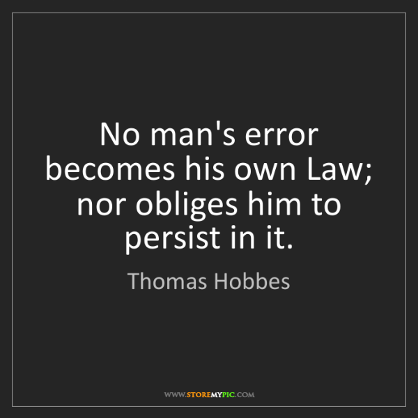 Thomas Hobbes: No man's error becomes his own Law; nor obliges him to...