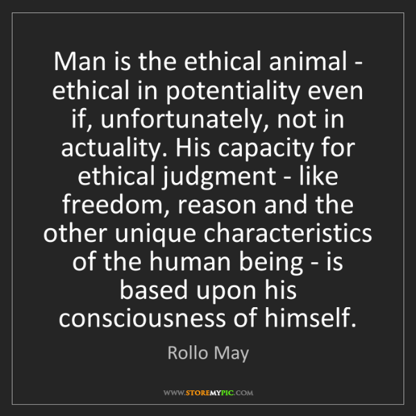 Rollo May: Man is the ethical animal - ethical in potentiality even...
