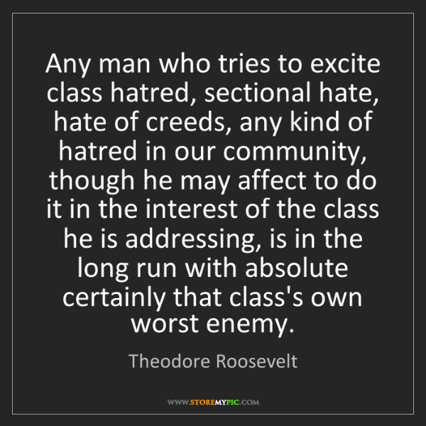 Theodore Roosevelt: Any man who tries to excite class hatred, sectional hate,...