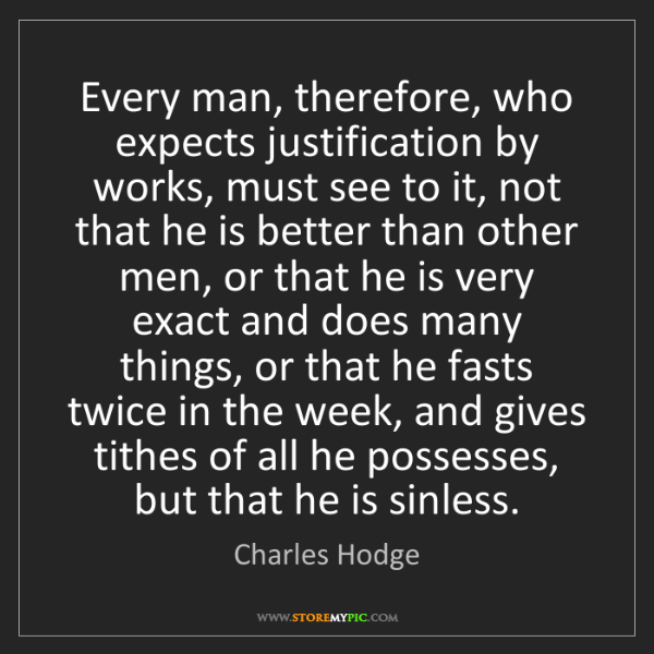 Charles Hodge: Every man, therefore, who expects justification by works,...