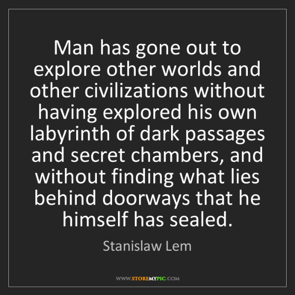 Stanislaw Lem: Man has gone out to explore other worlds and other civilizations...