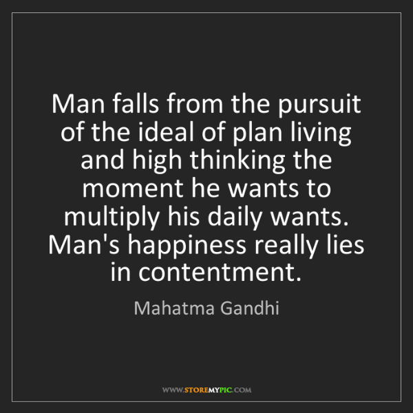 Mahatma Gandhi: Man falls from the pursuit of the ideal of plan living...