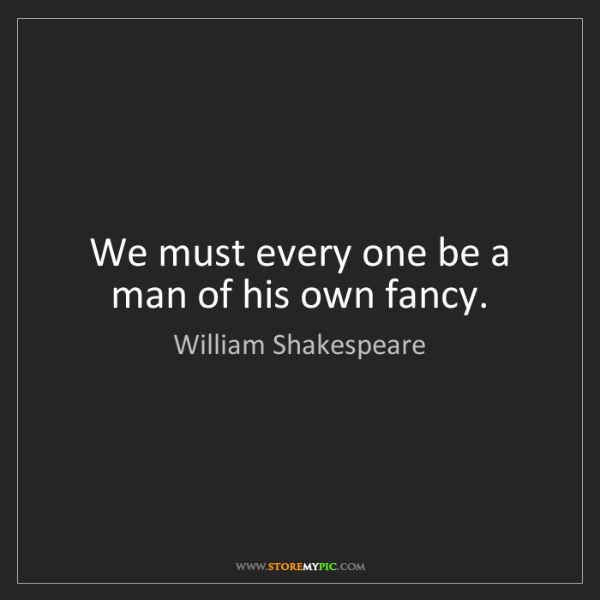 William Shakespeare: We must every one be a man of his own fancy.