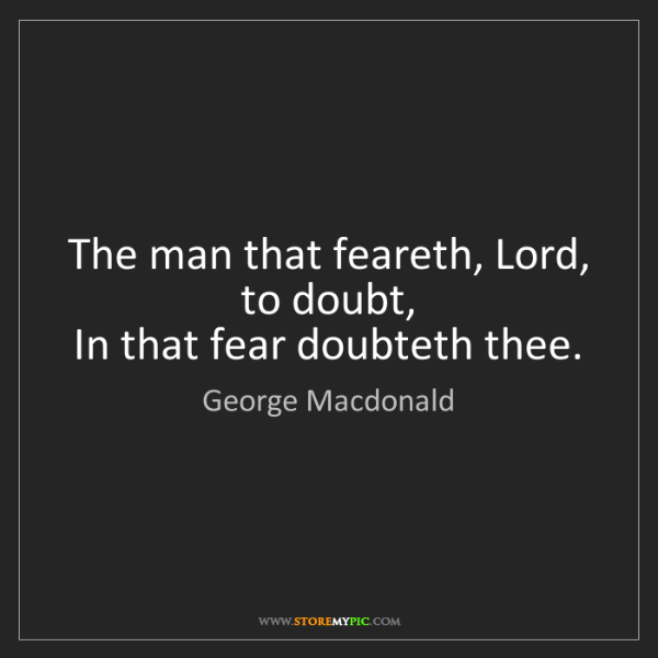 George Macdonald: The man that feareth, Lord, to doubt,   In that fear...