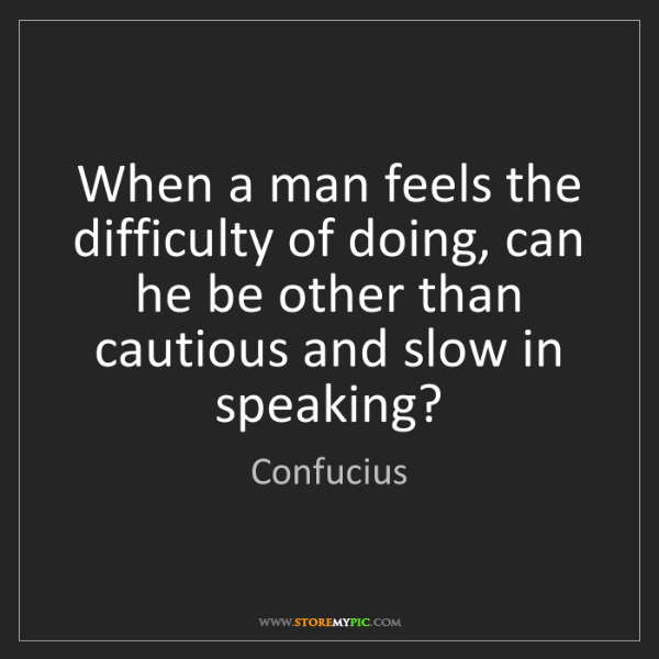Confucius: When a man feels the difficulty of doing, can he be other...
