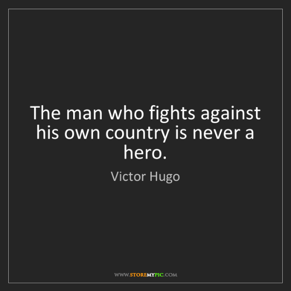 Victor Hugo: The man who fights against his own country is never a...