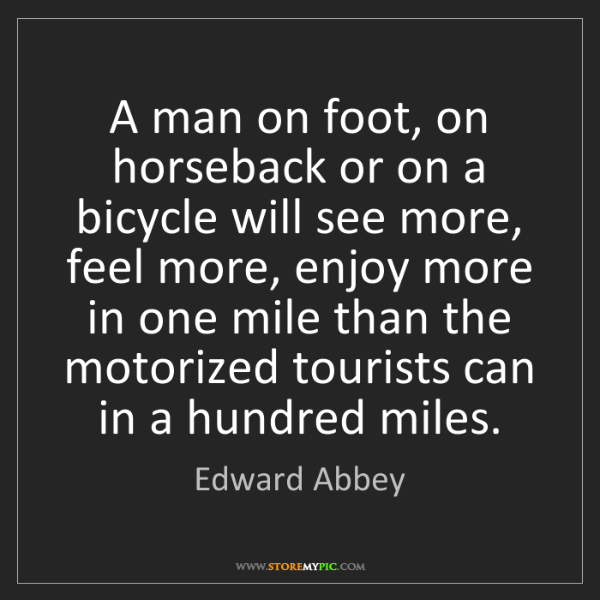 Edward Abbey: A man on foot, on horseback or on a bicycle will see...