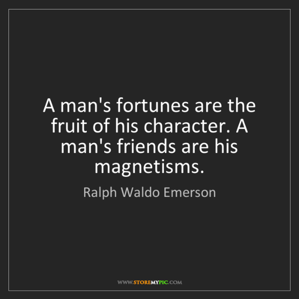 Ralph Waldo Emerson: A man's fortunes are the fruit of his character. A man's...
