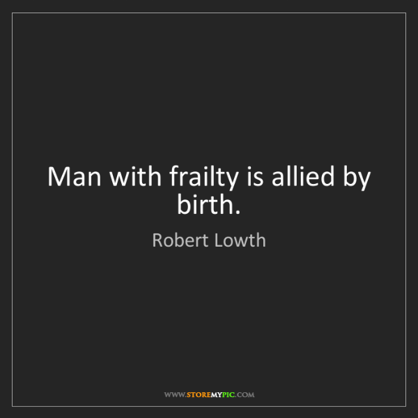 Robert Lowth: Man with frailty is allied by birth.