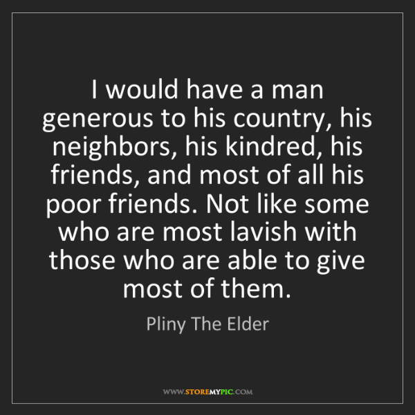 Pliny The Elder: I would have a man generous to his country, his neighbors,...