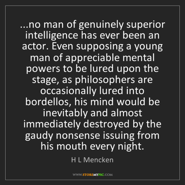 H L Mencken: ...no man of genuinely superior intelligence has ever...