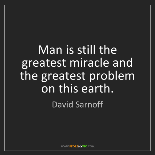David Sarnoff: Man is still the greatest miracle and the greatest problem...