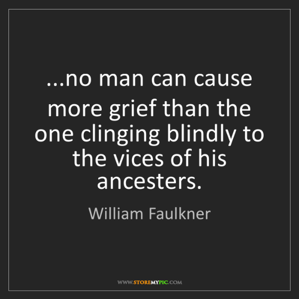 William Faulkner: ...no man can cause more grief than the one clinging...