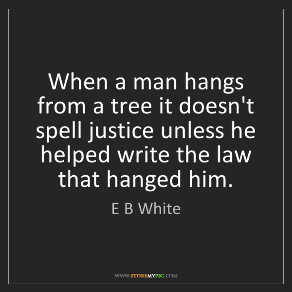 E B White: When a man hangs from a tree it doesn't spell justice...