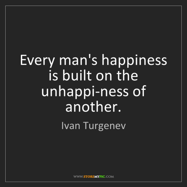 Ivan Turgenev: Every man's happiness is built on the unhappi-ness of...